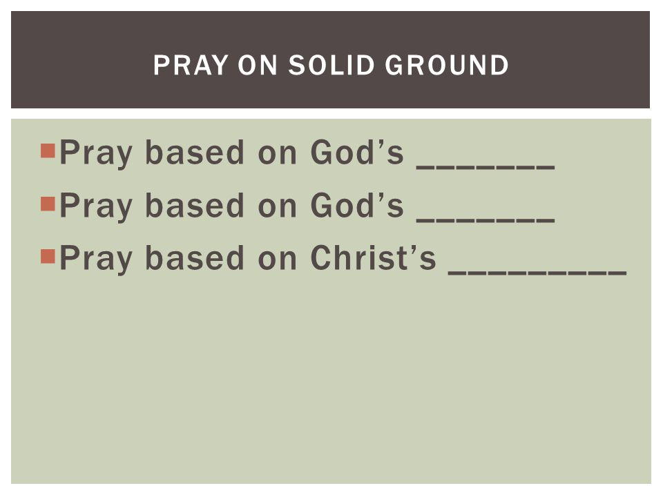  Pray based on God's _______  Pray based on Christ's _________ PRAY ON SOLID GROUND
