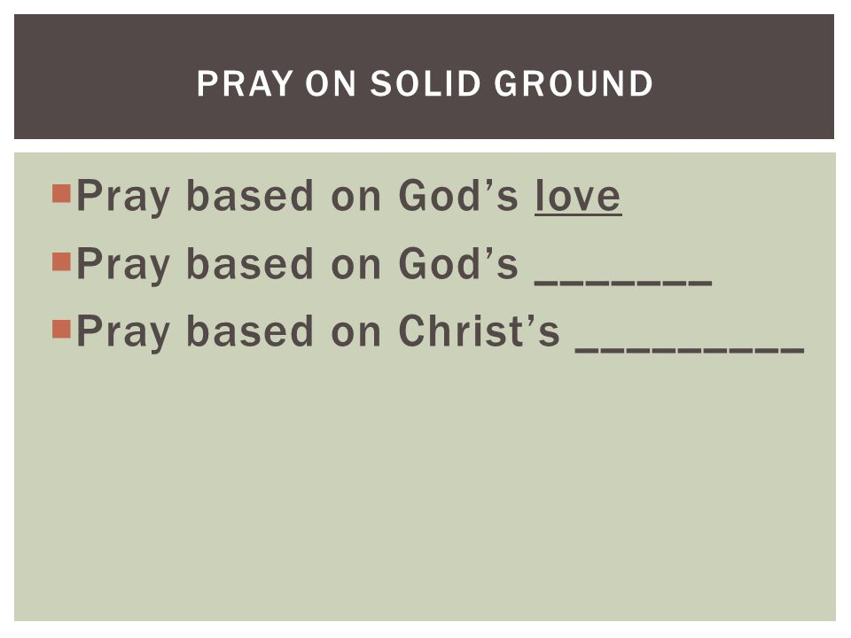  Pray based on God's love  Pray based on God's _______  Pray based on Christ's _________ PRAY ON SOLID GROUND