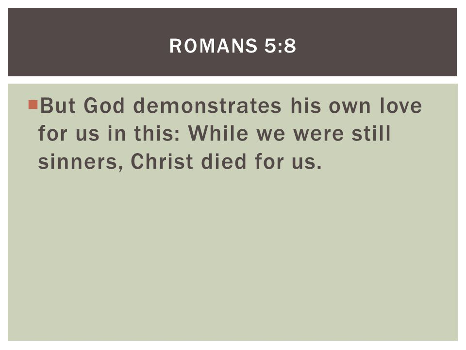  But God demonstrates his own love for us in this: While we were still sinners, Christ died for us.