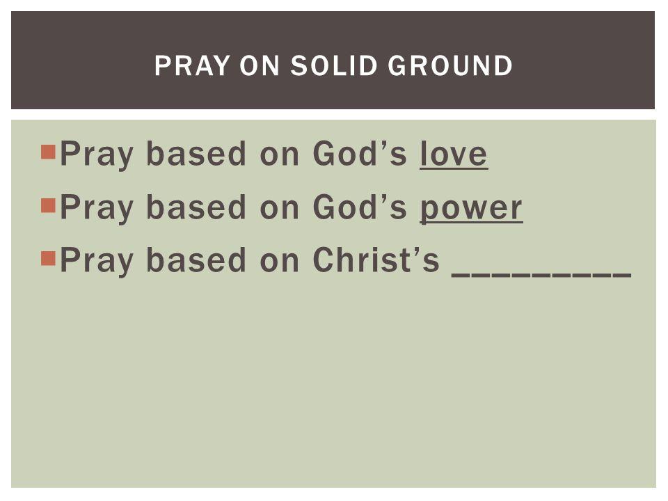  Pray based on God's love  Pray based on God's power  Pray based on Christ's _________ PRAY ON SOLID GROUND