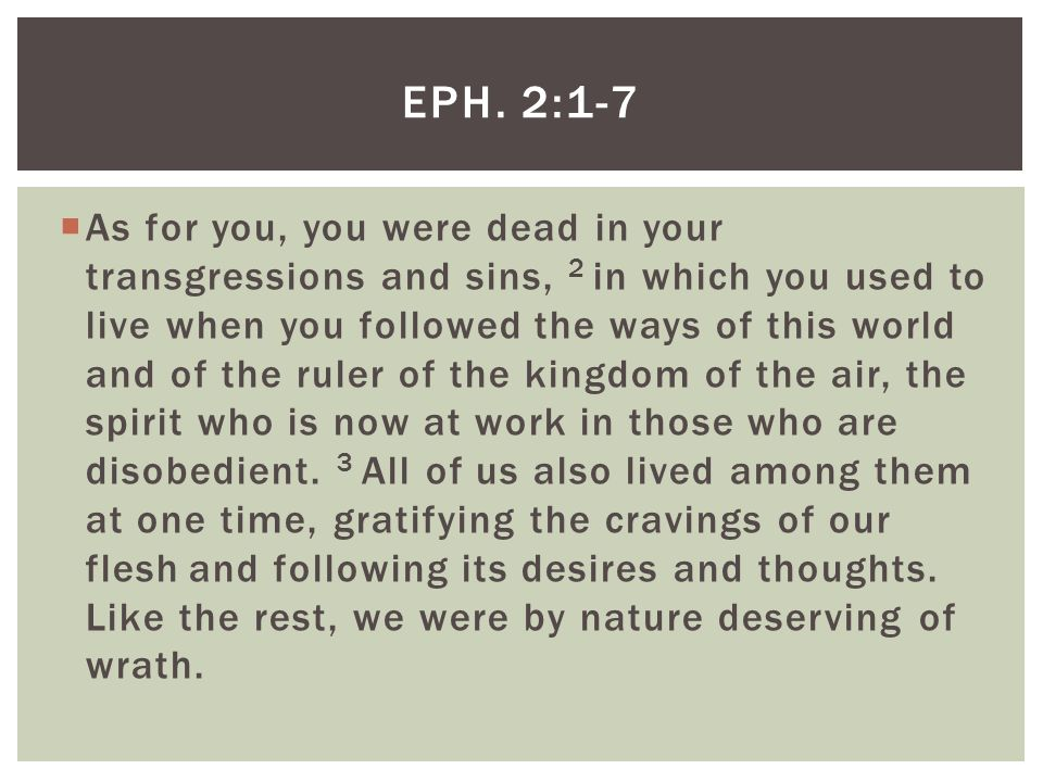  As for you, you were dead in your transgressions and sins, 2 in which you used to live when you followed the ways of this world and of the ruler of the kingdom of the air, the spirit who is now at work in those who are disobedient.