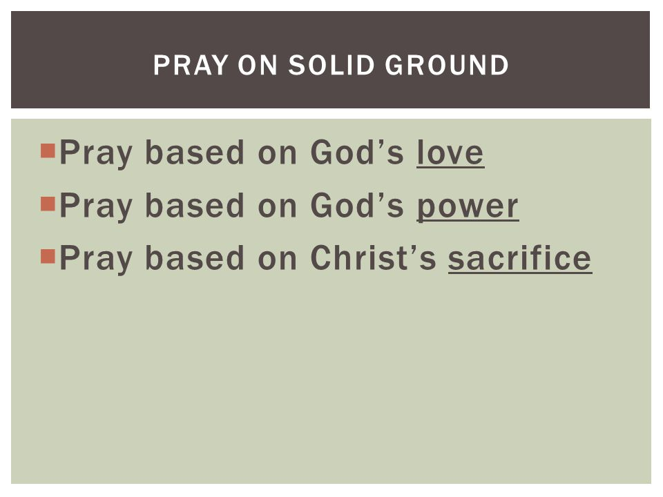  Pray based on God's love  Pray based on God's power  Pray based on Christ's sacrifice PRAY ON SOLID GROUND