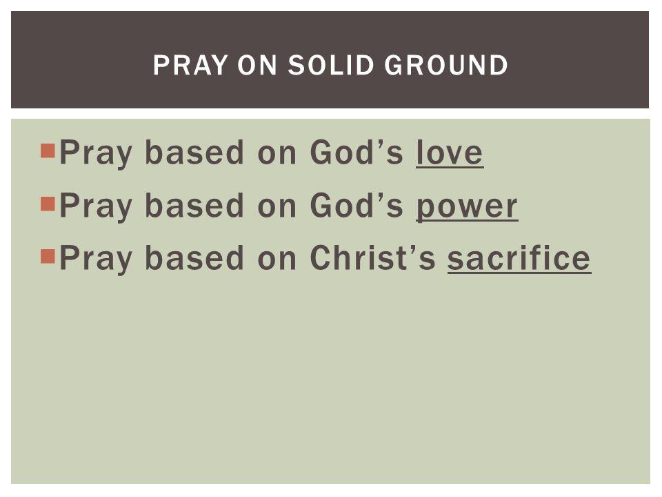  Pray based on God's love  Pray based on God's power  Pray based on Christ's sacrifice PRAY ON SOLID GROUND