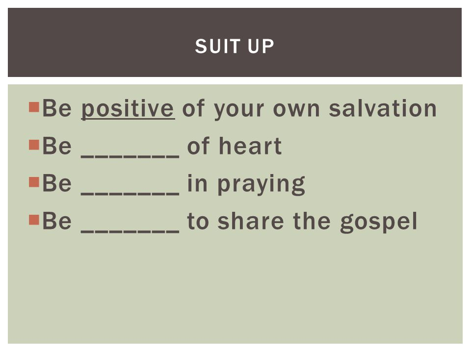  Be positive of your own salvation  Be _______ of heart  Be _______ in praying  Be _______ to share the gospel SUIT UP