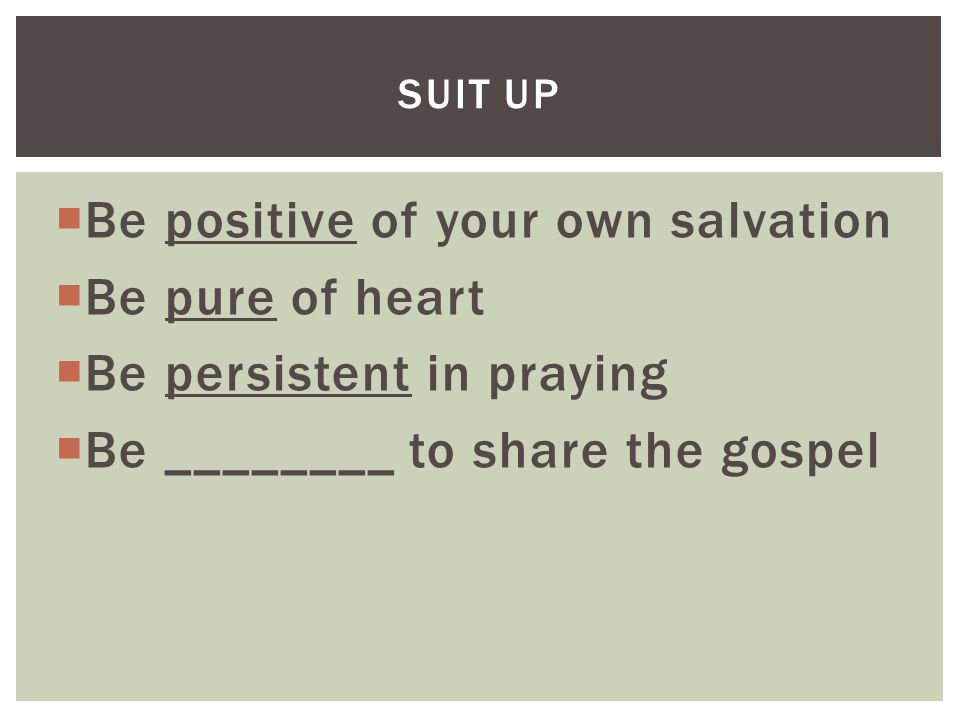  Be positive of your own salvation  Be pure of heart  Be persistent in praying  Be ________ to share the gospel SUIT UP