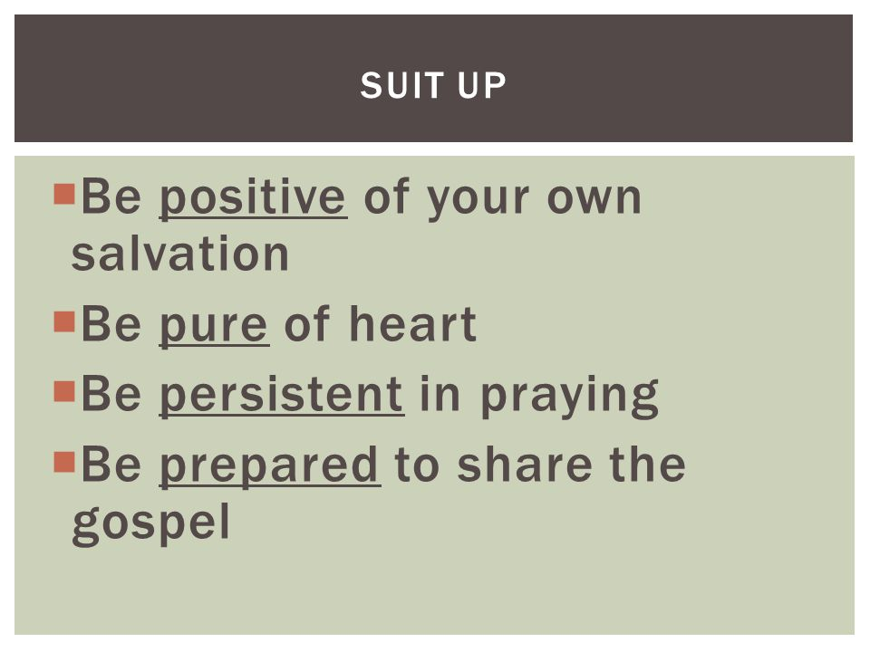  Be positive of your own salvation  Be pure of heart  Be persistent in praying  Be prepared to share the gospel SUIT UP