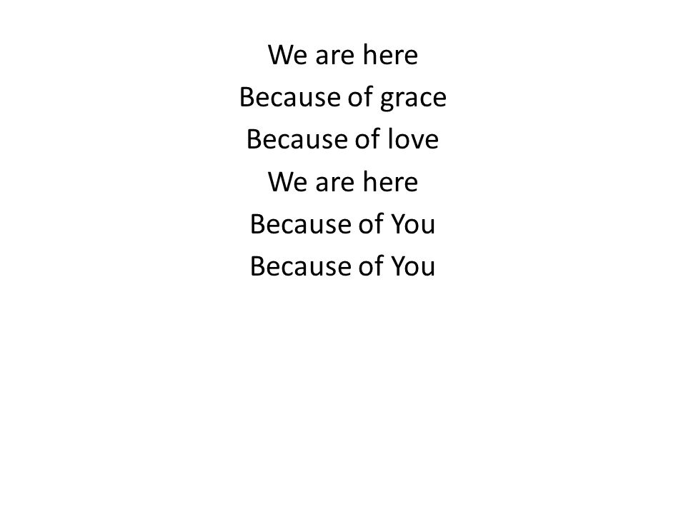 We are here Because of grace Because of love We are here Because of You