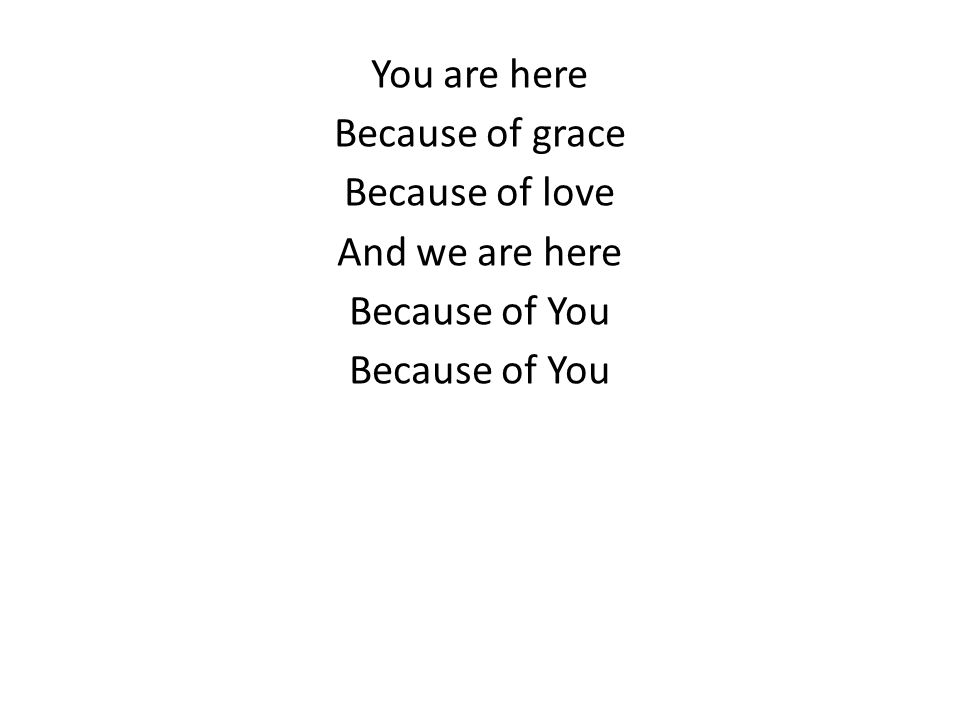 You are here Because of grace Because of love And we are here Because of You