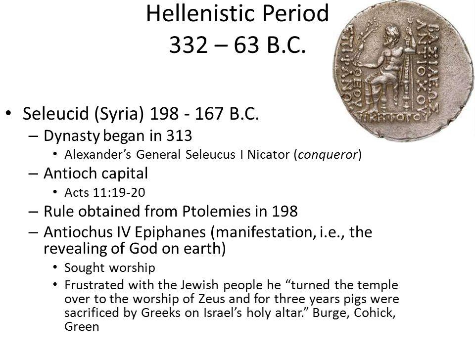 Hellenistic Period 332 – 63 B.C. Seleucid (Syria) 198 - 167 B.C. – Dynasty began in 313 Alexander's General Seleucus I Nicator (conqueror) – Antioch c