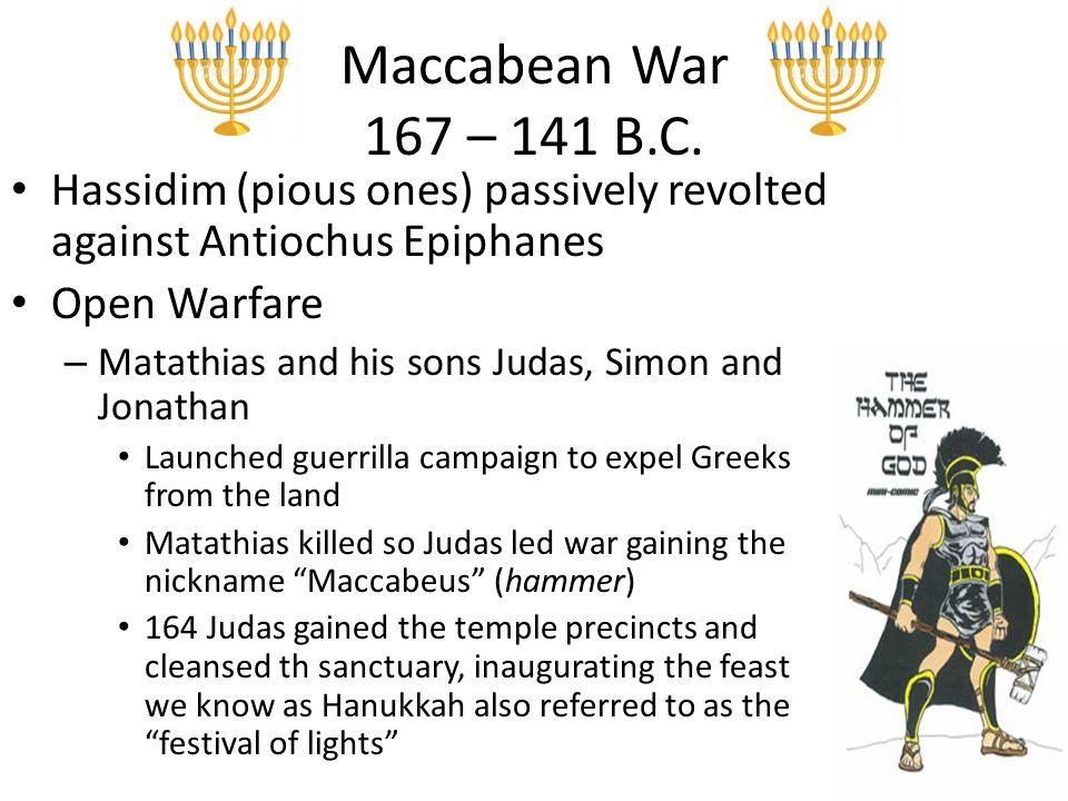 Maccabean War 167 – 141 B.C. Hassidim (pious ones) passively revolted against Antiochus Epiphanes Open Warfare – Matathias and his sons Judas, Simon a