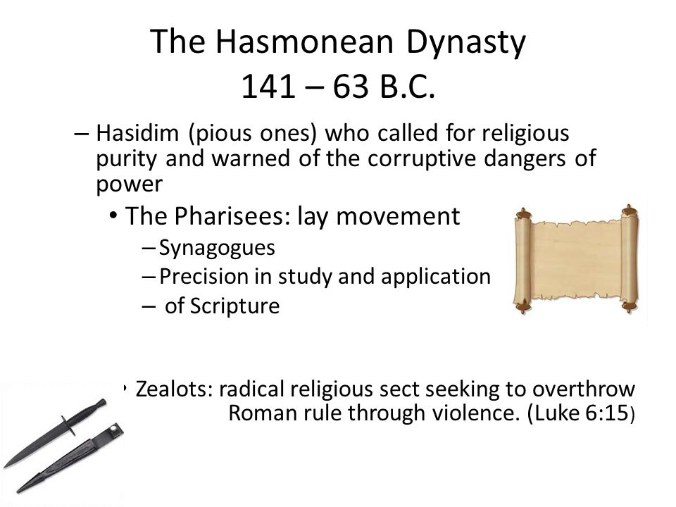 The Hasmonean Dynasty 141 – 63 B.C. – Hasidim (pious ones) who called for religious purity and warned of the corruptive dangers of power The Pharisees