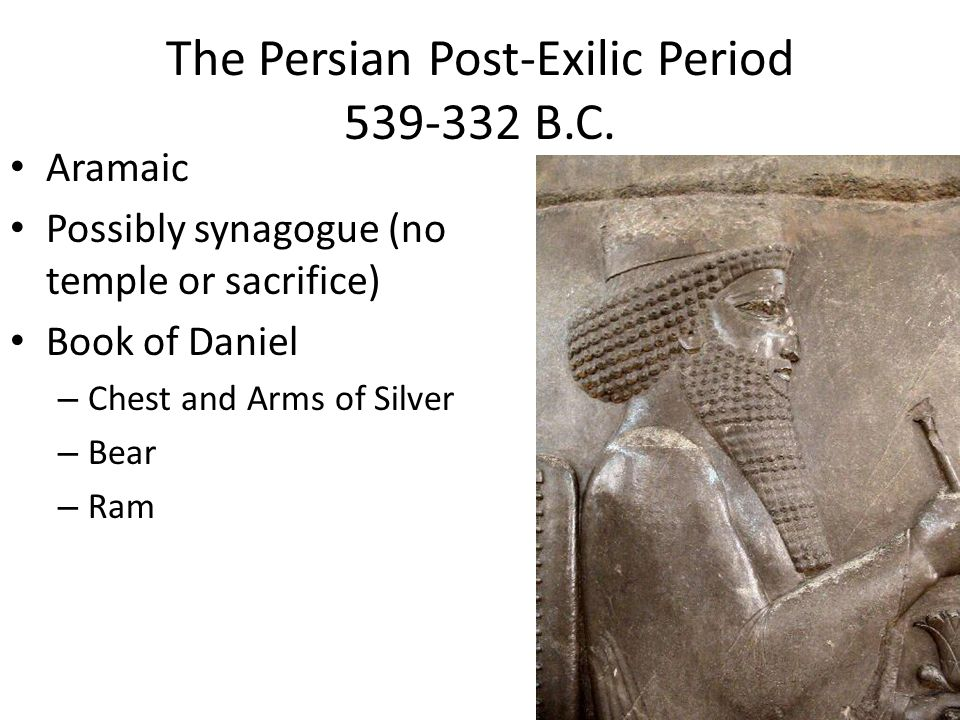 The Persian Post-Exilic Period 539-332 B.C. Aramaic Possibly synagogue (no temple or sacrifice) Book of Daniel – Chest and Arms of Silver – Bear – Ram