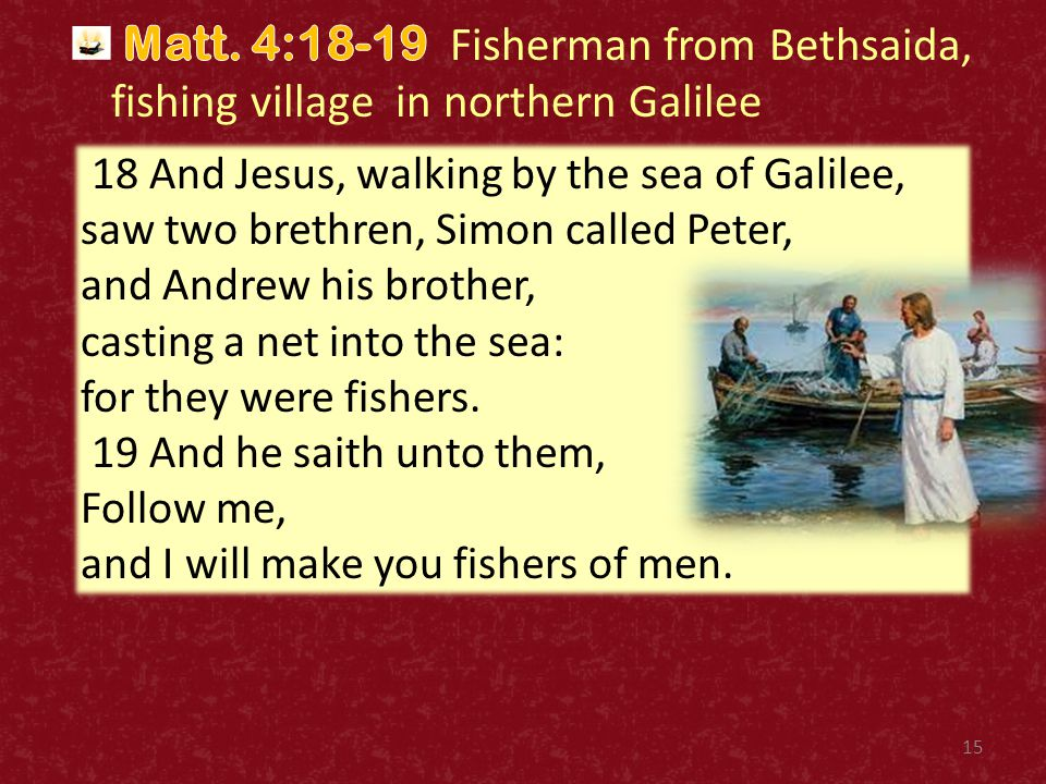 15 18 And Jesus, walking by the sea of Galilee, saw two brethren, Simon called Peter, and Andrew his brother, casting a net into the sea: for they wer
