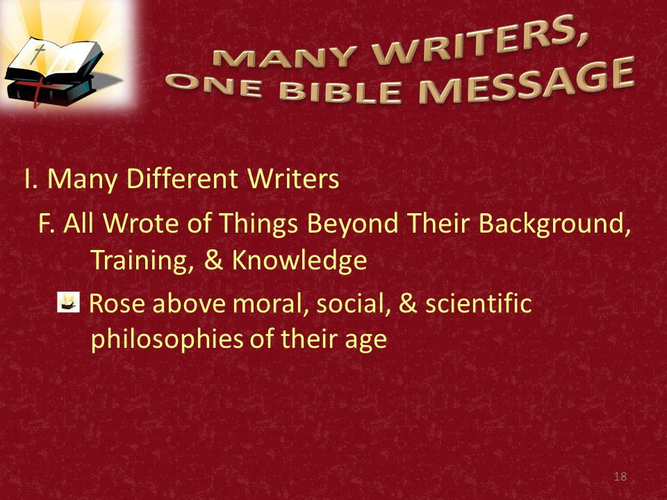 I. Many Different Writers F. All Wrote of Things Beyond Their Background, Training, & Knowledge Rose above moral, social, & scientific philosophies of