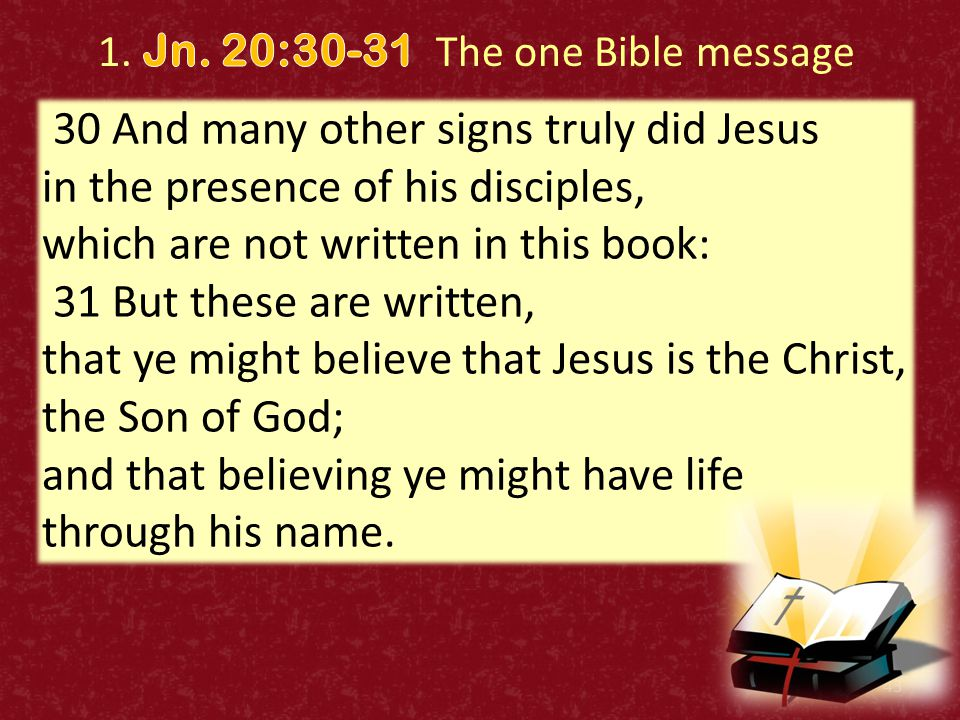 43 30 And many other signs truly did Jesus in the presence of his disciples, which are not written in this book: 31 But these are written, that ye might believe that Jesus is the Christ, the Son of God; and that believing ye might have life through his name.