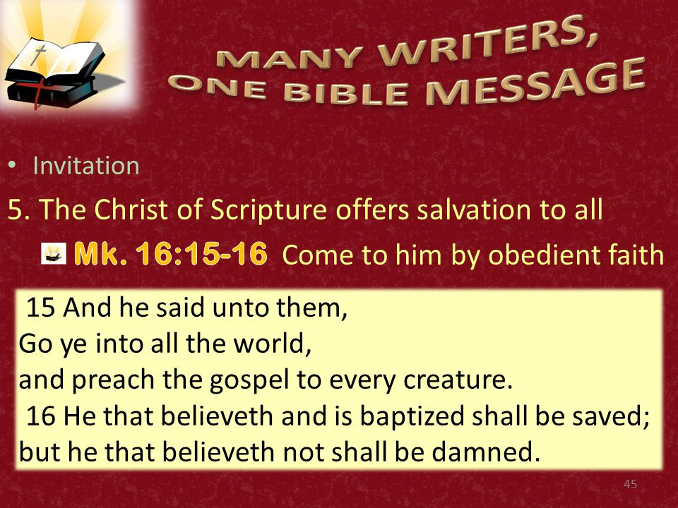 45 15 And he said unto them, Go ye into all the world, and preach the gospel to every creature. 16 He that believeth and is baptized shall be saved; b