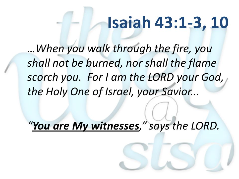 …When you walk through the fire, you shall not be burned, nor shall the flame scorch you. For I am the LORD your God, the Holy One of Israel, your Sav