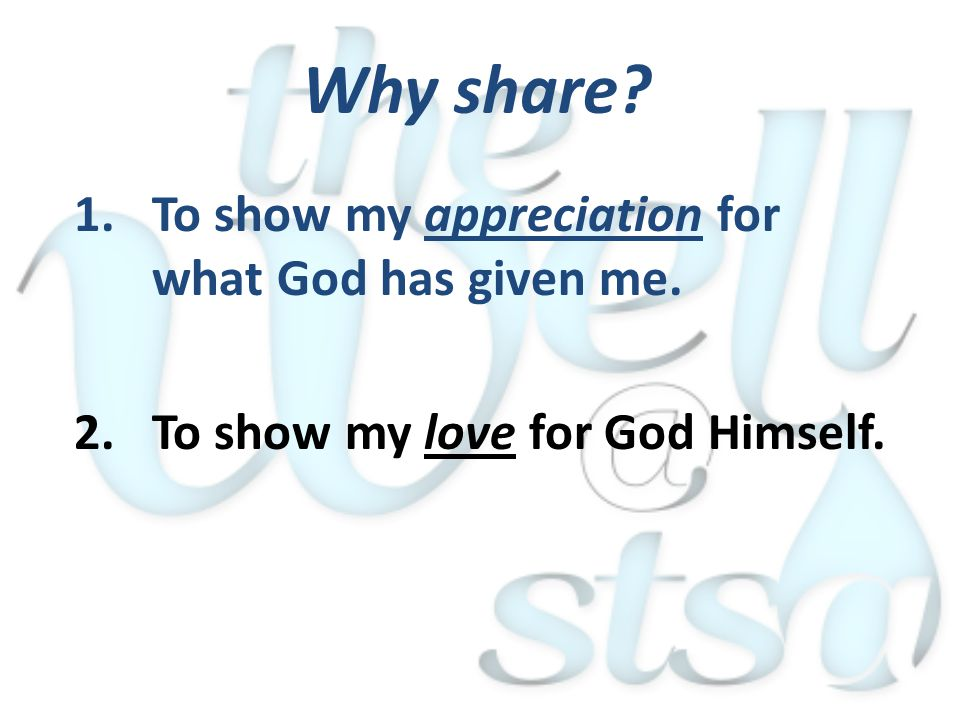 1.To show my appreciation for what God has given me. 2.To show my love for God Himself. Why share?