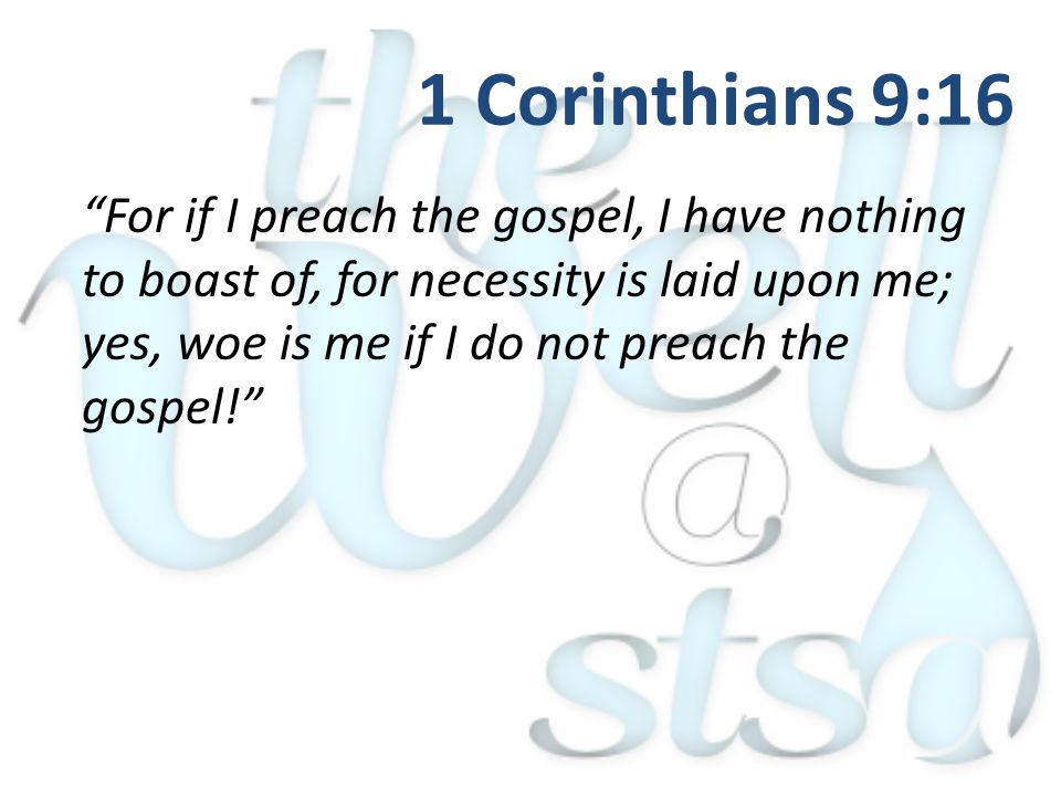 """For if I preach the gospel, I have nothing to boast of, for necessity is laid upon me; yes, woe is me if I do not preach the gospel!"" 1 Corinthians 9"