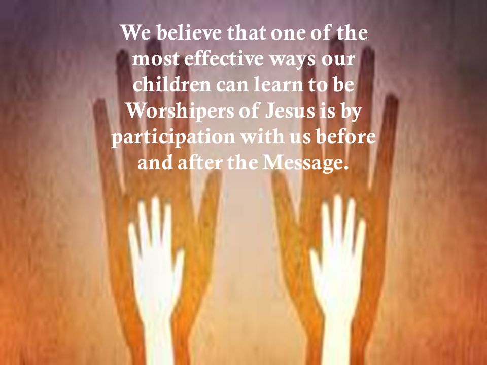 We believe that one of the most effective ways our children can learn to be Worshipers of Jesus is by participation with us before and after the Message.