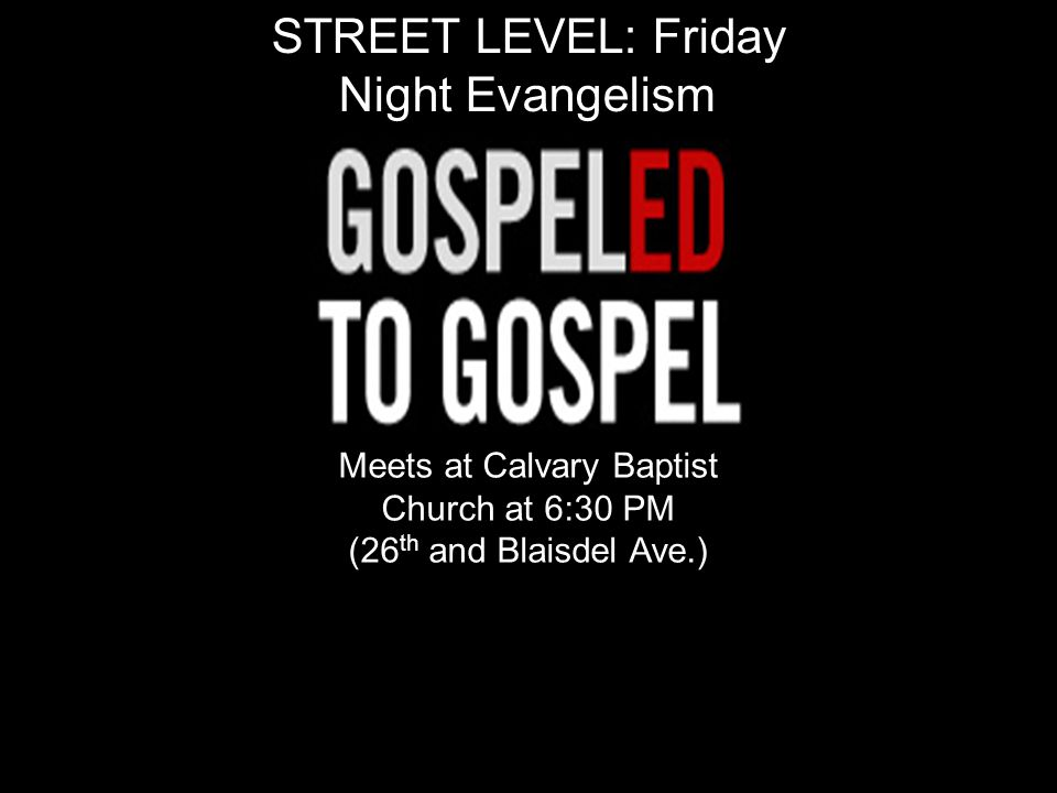 STREET LEVEL: Friday Night Evangelism Meets at Calvary Baptist Church at 6:30 PM (26 th and Blaisdel Ave.)