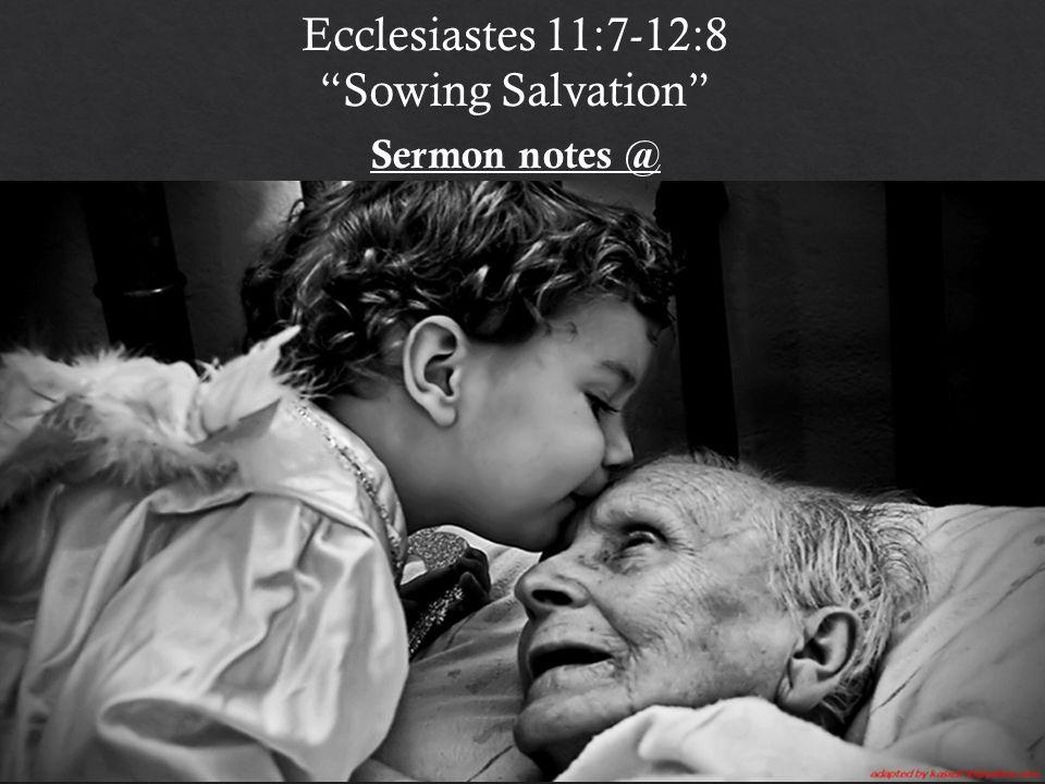Ecclesiastes 11:7-12:8 Sowing Salvation Sermon notes @ http:// bible.com/e/1H4c