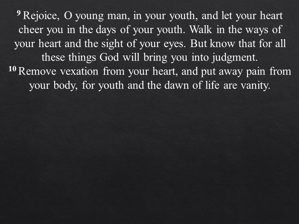 9 Rejoice, O young man, in your youth, and let your heart cheer you in the days of your youth.