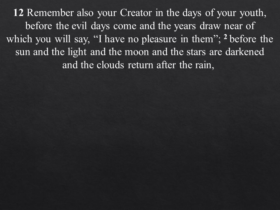 12 Remember also your Creator in the days of your youth, before the evil days come and the years draw near of which you will say, I have no pleasure in them ; 2 before the sun and the light and the moon and the stars are darkened and the clouds return after the rain,