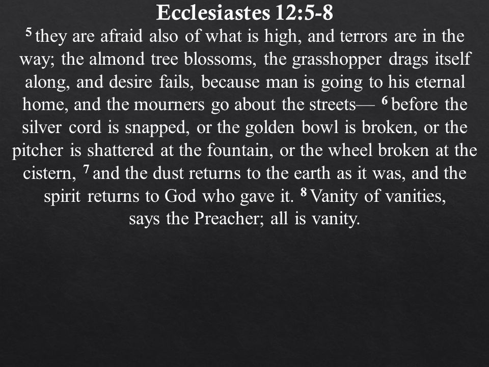 Ecclesiastes 12:5-8 5 they are afraid also of what is high, and terrors are in the way; the almond tree blossoms, the grasshopper drags itself along, and desire fails, because man is going to his eternal home, and the mourners go about the streets— 6 before the silver cord is snapped, or the golden bowl is broken, or the pitcher is shattered at the fountain, or the wheel broken at the cistern, 7 and the dust returns to the earth as it was, and the spirit returns to God who gave it.