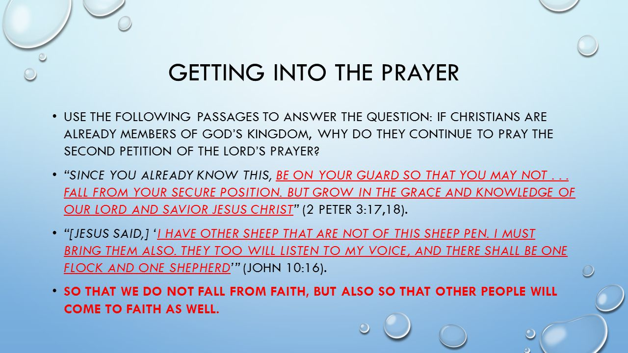 GETTING INTO THE PRAYER USE THE FOLLOWING PASSAGES TO ANSWER THE QUESTION: IF CHRISTIANS ARE ALREADY MEMBERS OF GOD'S KINGDOM, WHY DO THEY CONTINUE TO PRAY THE SECOND PETITION OF THE LORD'S PRAYER.