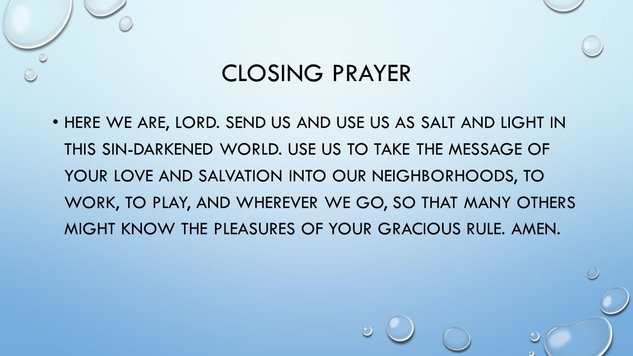 CLOSING PRAYER HERE WE ARE, LORD. SEND US AND USE US AS SALT AND LIGHT IN THIS SIN-DARKENED WORLD.