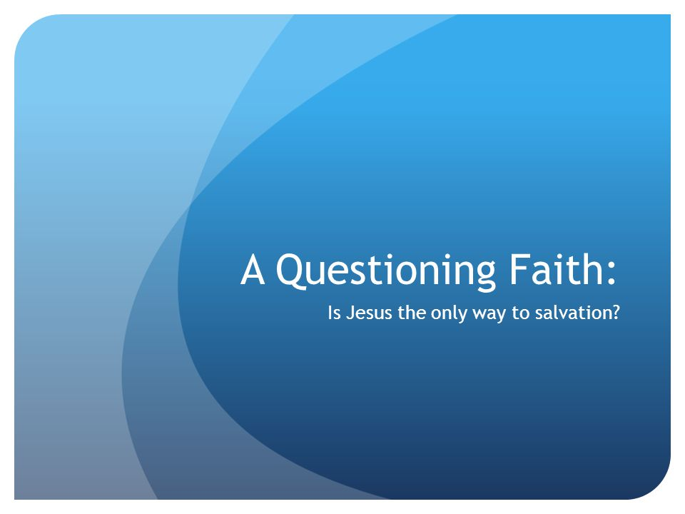 Scriptural Witness I am the Way, the Truth and the Life, no one can come to the Father accept through me. John 14:6 Jesus is central to Christian faith Jesus is savior of humankind and the cosmos How one interprets this reality is varied
