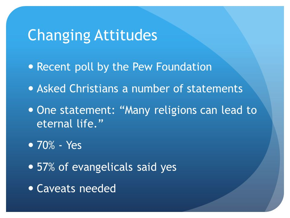 Changing Attitudes Recent poll by the Pew Foundation Asked Christians a number of statements One statement: Many religions can lead to eternal life. 70% - Yes 57% of evangelicals said yes Caveats needed