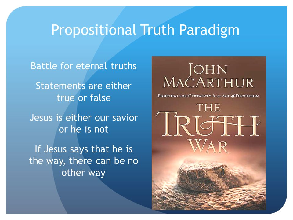Propositional Truth Paradigm Battle for eternal truths Statements are either true or false Jesus is either our savior or he is not If Jesus says that he is the way, there can be no other way