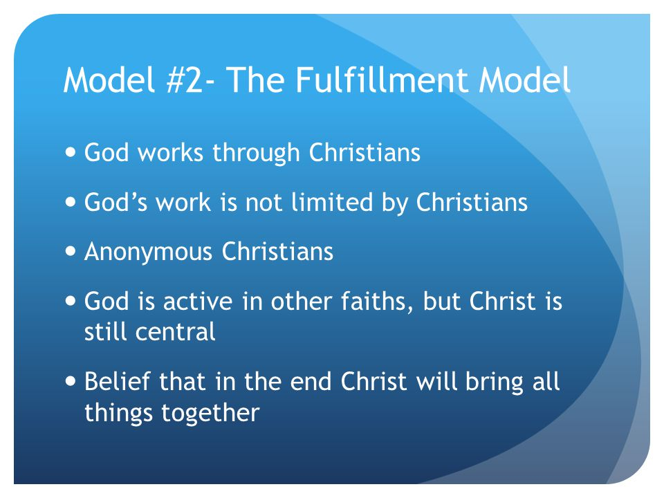 Model #2- The Fulfillment Model God works through Christians God's work is not limited by Christians Anonymous Christians God is active in other faiths, but Christ is still central Belief that in the end Christ will bring all things together