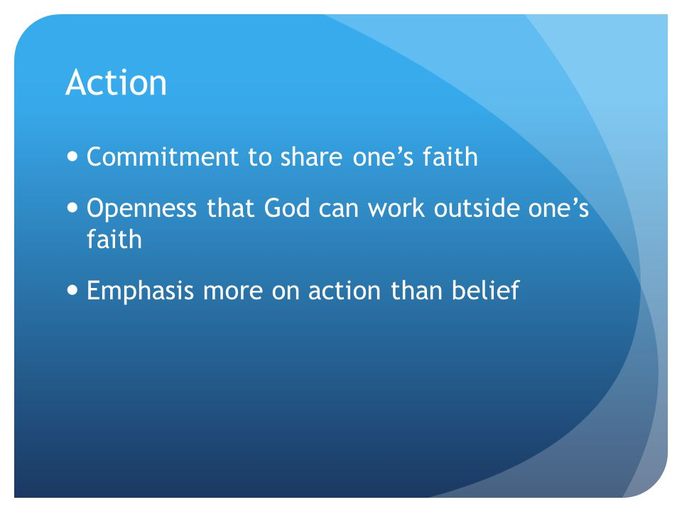 Action Commitment to share one's faith Openness that God can work outside one's faith Emphasis more on action than belief