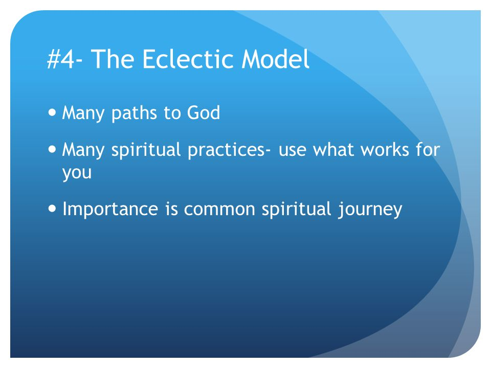 #4- The Eclectic Model Many paths to God Many spiritual practices- use what works for you Importance is common spiritual journey
