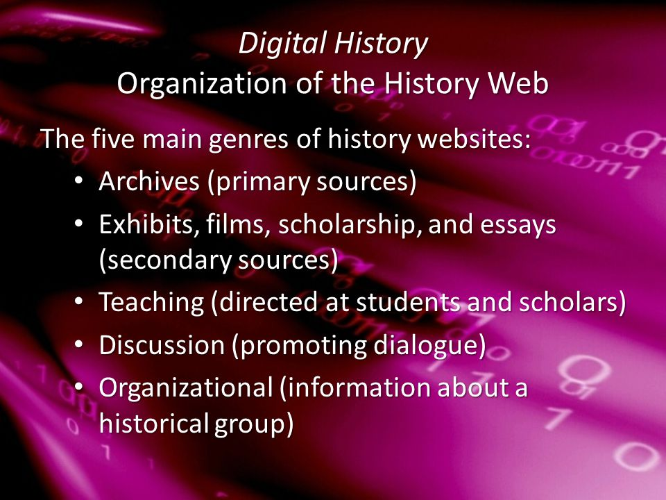 Digital History Organization of the History Web The five main genres of history websites: Archives (primary sources) Archives (primary sources) Exhibits, films, scholarship, and essays (secondary sources) Exhibits, films, scholarship, and essays (secondary sources) Teaching (directed at students and scholars) Teaching (directed at students and scholars) Discussion (promoting dialogue) Discussion (promoting dialogue) Organizational (information about a historical group) Organizational (information about a historical group)
