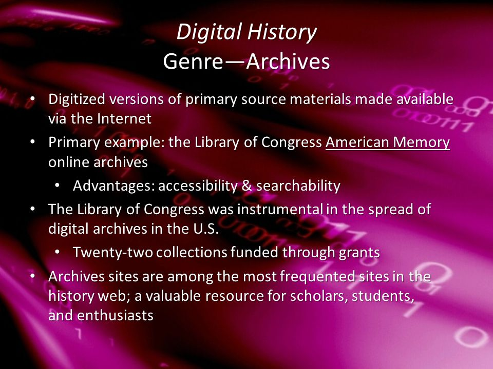 Digital History Genre—Archives Digitized versions of primary source materials made available via the Internet Digitized versions of primary source materials made available via the Internet Primary example: the Library of Congress American Memory online archives Primary example: the Library of Congress American Memory online archivesAmerican MemoryAmerican Memory Advantages: accessibility & searchability Advantages: accessibility & searchability The Library of Congress was instrumental in the spread of digital archives in the U.S.