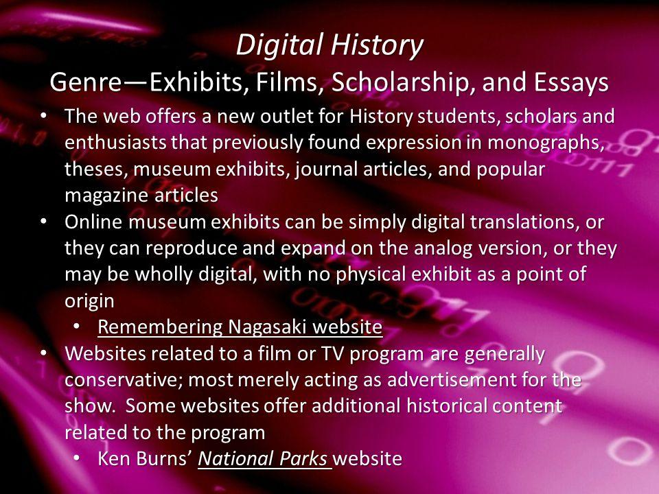 Digital History Genre—Exhibits, Films, Scholarship, and Essays The web offers a new outlet for History students, scholars and enthusiasts that previously found expression in monographs, theses, museum exhibits, journal articles, and popular magazine articles The web offers a new outlet for History students, scholars and enthusiasts that previously found expression in monographs, theses, museum exhibits, journal articles, and popular magazine articles Online museum exhibits can be simply digital translations, or they can reproduce and expand on the analog version, or they may be wholly digital, with no physical exhibit as a point of origin Online museum exhibits can be simply digital translations, or they can reproduce and expand on the analog version, or they may be wholly digital, with no physical exhibit as a point of origin Remembering Nagasaki website Remembering Nagasaki website Remembering Nagasaki website Remembering Nagasaki website Websites related to a film or TV program are generally conservative; most merely acting as advertisement for the show.