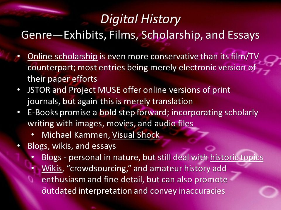 Digital History Genre—Exhibits, Films, Scholarship, and Essays Online scholarship is even more conservative than its film/TV counterpart; most entries being merely electronic version of their paper efforts Online scholarship is even more conservative than its film/TV counterpart; most entries being merely electronic version of their paper efforts Online scholarship Online scholarship JSTOR and Project MUSE offer online versions of print journals, but again this is merely translation JSTOR and Project MUSE offer online versions of print journals, but again this is merely translation E-Books promise a bold step forward; incorporating scholarly writing with images, movies, and audio files E-Books promise a bold step forward; incorporating scholarly writing with images, movies, and audio files Michael Kammen, Visual Shock Michael Kammen, Visual ShockVisual ShockVisual Shock Blogs, wikis, and essays Blogs, wikis, and essays Blogs - personal in nature, but still deal with historic topics Blogs - personal in nature, but still deal with historic topicshistoric topicshistoric topics Wikis, crowdsourcing, and amateur history add enthusiasm and fine detail, but can also promote outdated interpretation and convey inaccuracies Wikis, crowdsourcing, and amateur history add enthusiasm and fine detail, but can also promote outdated interpretation and convey inaccuracies Wikis
