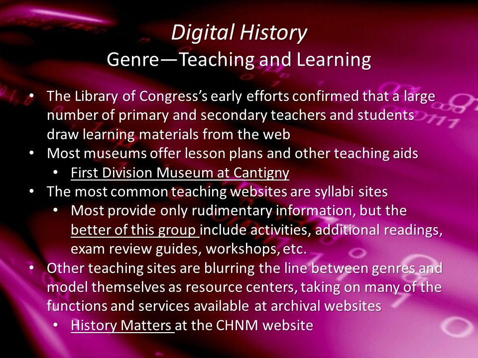 Digital History Genre—Teaching and Learning The Library of Congress's early efforts confirmed that a large number of primary and secondary teachers and students draw learning materials from the web The Library of Congress's early efforts confirmed that a large number of primary and secondary teachers and students draw learning materials from the web Most museums offer lesson plans and other teaching aids Most museums offer lesson plans and other teaching aids First Division Museum at Cantigny First Division Museum at Cantigny First Division Museum at Cantigny First Division Museum at Cantigny The most common teaching websites are syllabi sites The most common teaching websites are syllabi sites Most provide only rudimentary information, but the better of this group include activities, additional readings, exam review guides, workshops, etc.