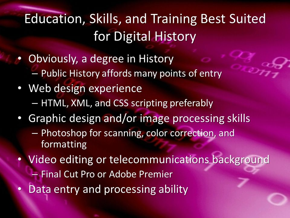 Education, Skills, and Training Best Suited for Digital History Obviously, a degree in History Obviously, a degree in History – Public History affords many points of entry Web design experience Web design experience – HTML, XML, and CSS scripting preferably Graphic design and/or image processing skills Graphic design and/or image processing skills – Photoshop for scanning, color correction, and formatting Video editing or telecommunications background Video editing or telecommunications background – Final Cut Pro or Adobe Premier Data entry and processing ability Data entry and processing ability