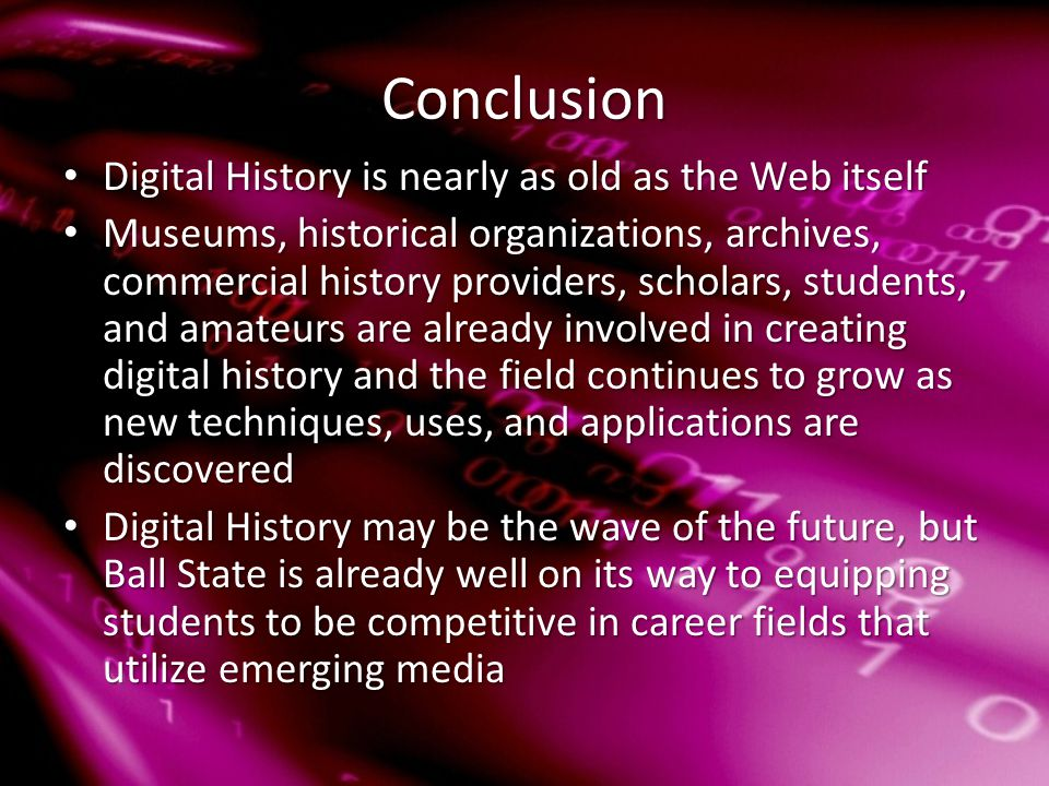 Conclusion Digital History is nearly as old as the Web itself Digital History is nearly as old as the Web itself Museums, historical organizations, archives, commercial history providers, scholars, students, and amateurs are already involved in creating digital history and the field continues to grow as new techniques, uses, and applications are discovered Museums, historical organizations, archives, commercial history providers, scholars, students, and amateurs are already involved in creating digital history and the field continues to grow as new techniques, uses, and applications are discovered Digital History may be the wave of the future, but Ball State is already well on its way to equipping students to be competitive in career fields that utilize emerging media Digital History may be the wave of the future, but Ball State is already well on its way to equipping students to be competitive in career fields that utilize emerging media