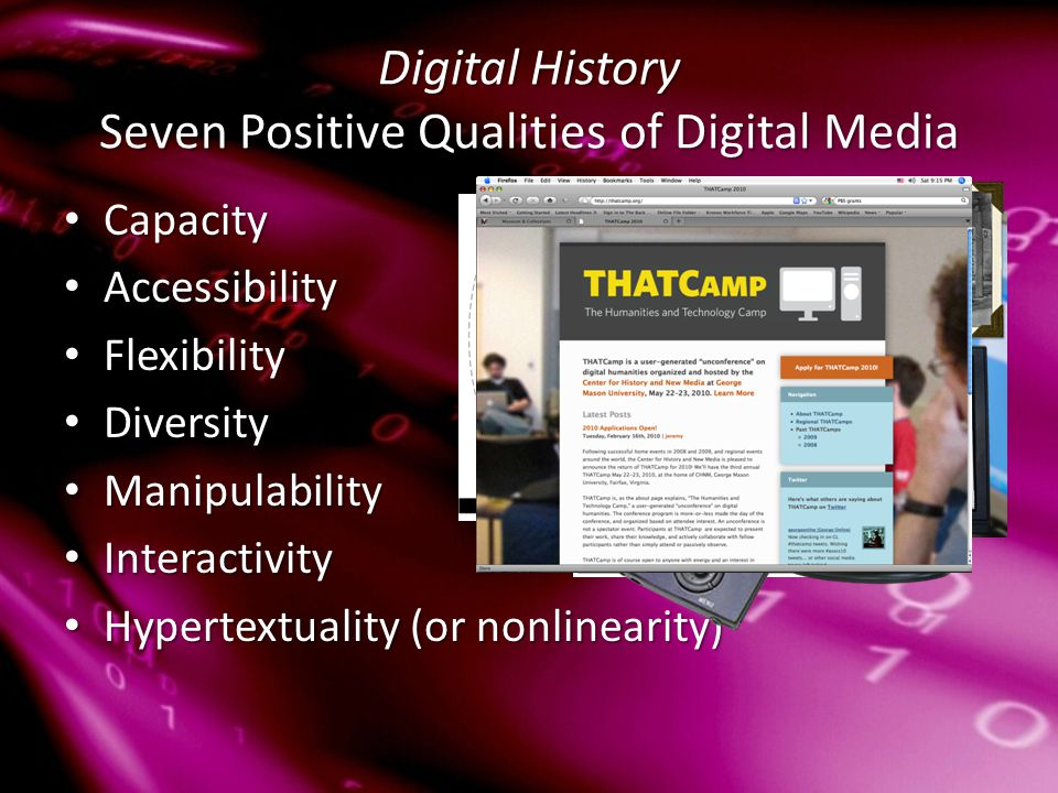 Digital History Seven Positive Qualities of Digital Media Capacity Capacity Accessibility Accessibility Flexibility Flexibility Diversity Diversity Manipulability Manipulability Interactivity Interactivity Hypertextuality (or nonlinearity) Hypertextuality (or nonlinearity)