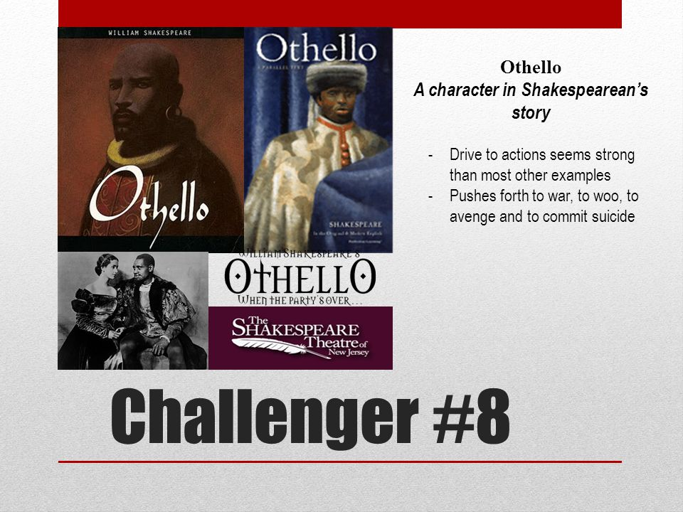 Challenger #8 Othello A character in Shakespearean's story -Drive to actions seems strong than most other examples -Pushes forth to war, to woo, to avenge and to commit suicide