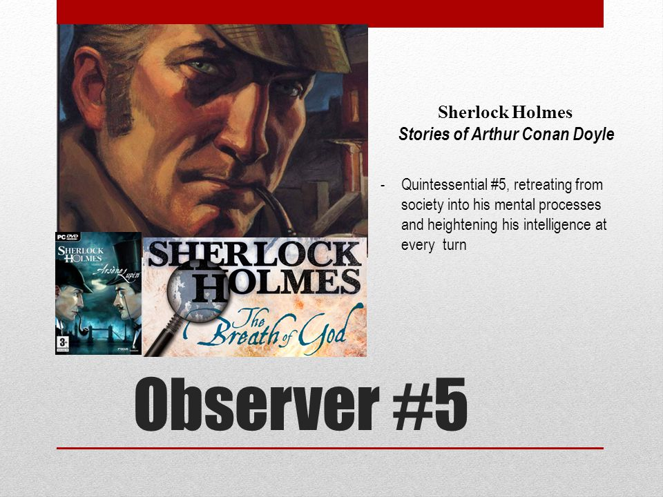 Observer #5 Sherlock Holmes Stories of Arthur Conan Doyle -Quintessential #5, retreating from society into his mental processes and heightening his intelligence at every turn