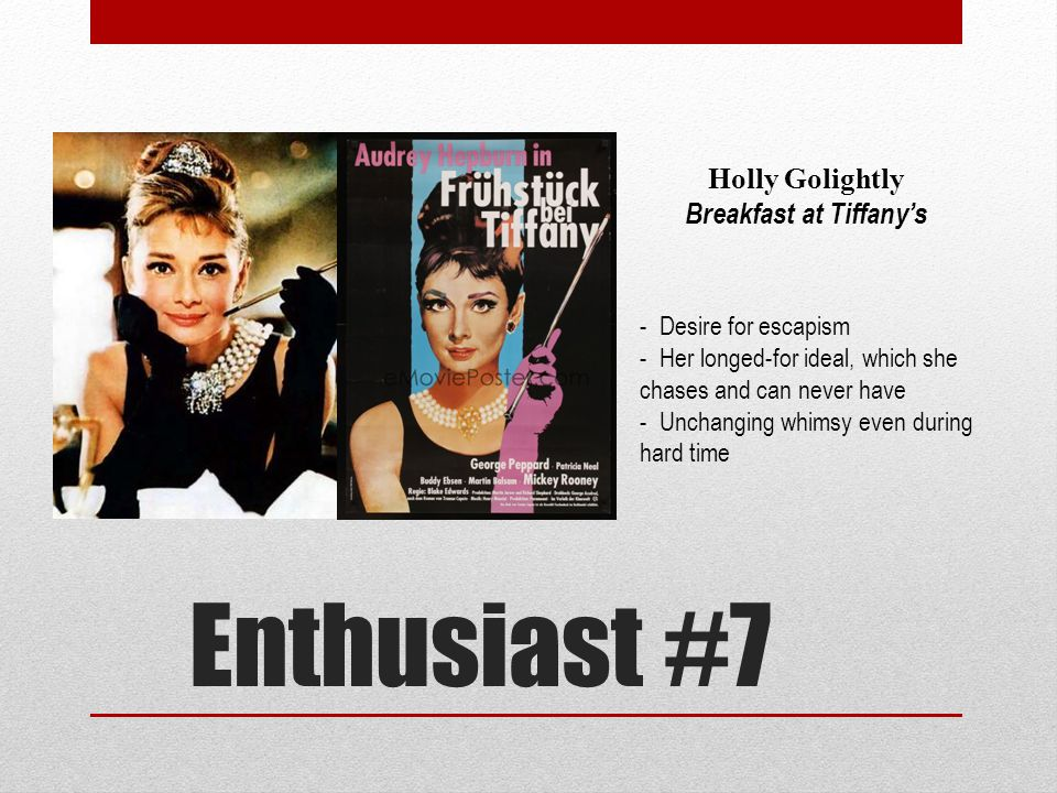 Enthusiast #7 Holly Golightly Breakfast at Tiffany's - Desire for escapism - Her longed-for ideal, which she chases and can never have - Unchanging whimsy even during hard time