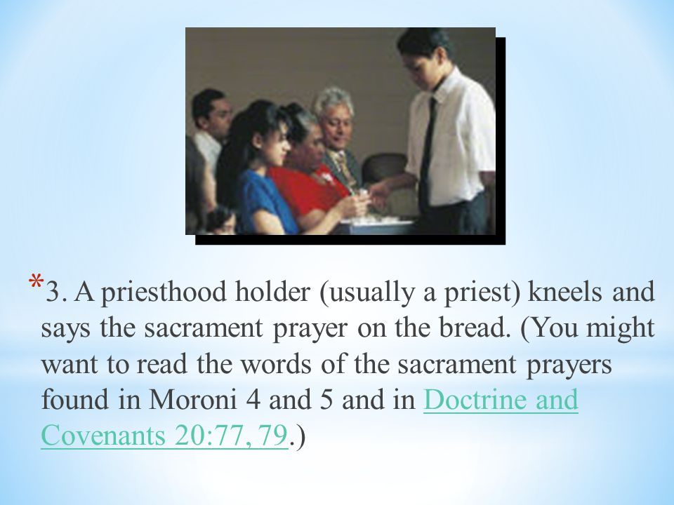 * 1.We usually sing a sacrament hymn. * 2. Priesthood holders (usually priests) break the bread.