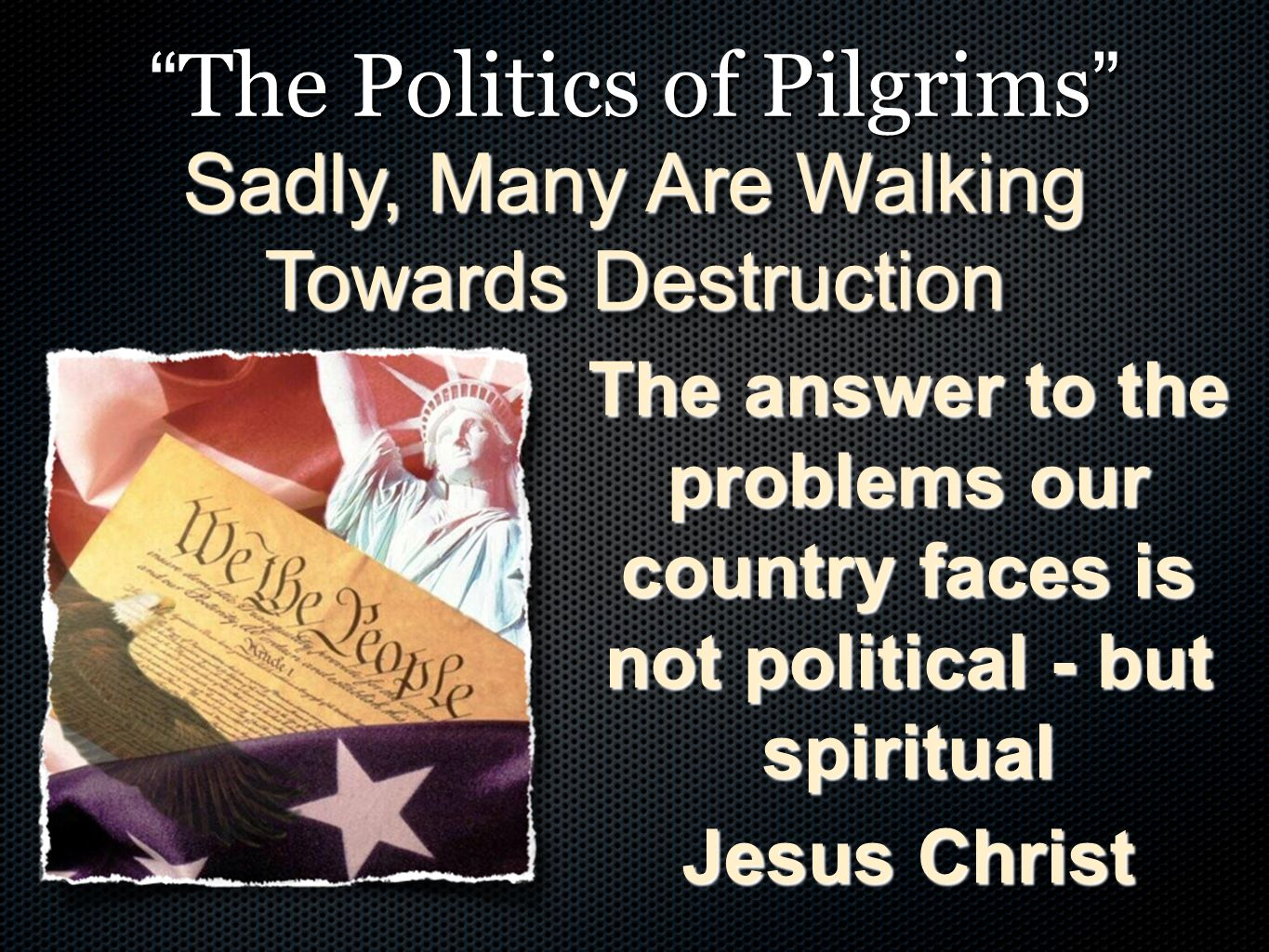 """"""" The Politics of Pilgrims """" The answer to the problems our country faces is not political - but spiritual Jesus Christ Sadly, Many Are Walking Toward"""